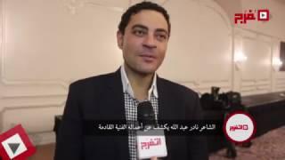 بالفيديو.. الشاعر نادر عبد الله يكشف لـ«اتفرج» عن أعماله القادمة