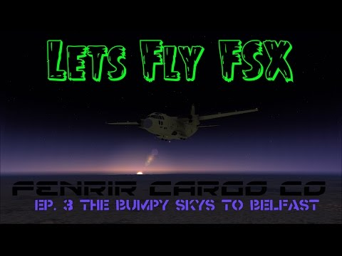 Lets Fly FSX: Fenrir Cargo Co Ep. 3 The bumpy skys to belfast