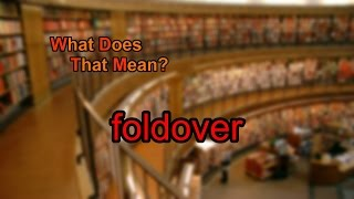 What does foldover mean?