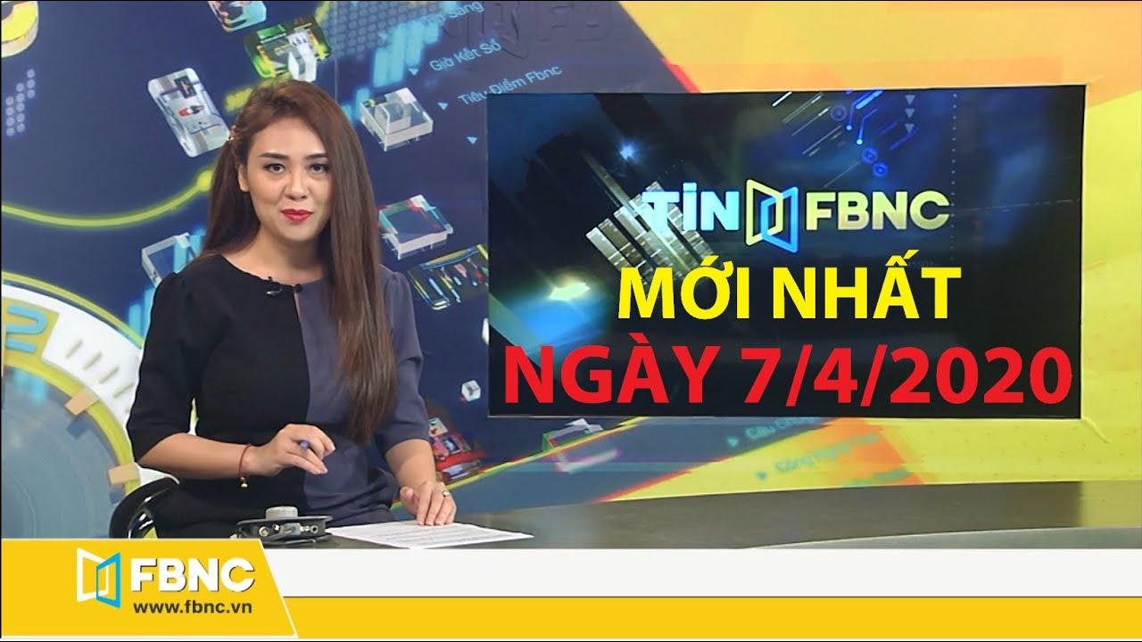 Bản tin tối ngày 7/4/2020: Tổng hợp tin tức Việt Nam mới nhất | FBNC