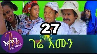 Gere emun Part 27 ገሬ እሙን ክፋል 27