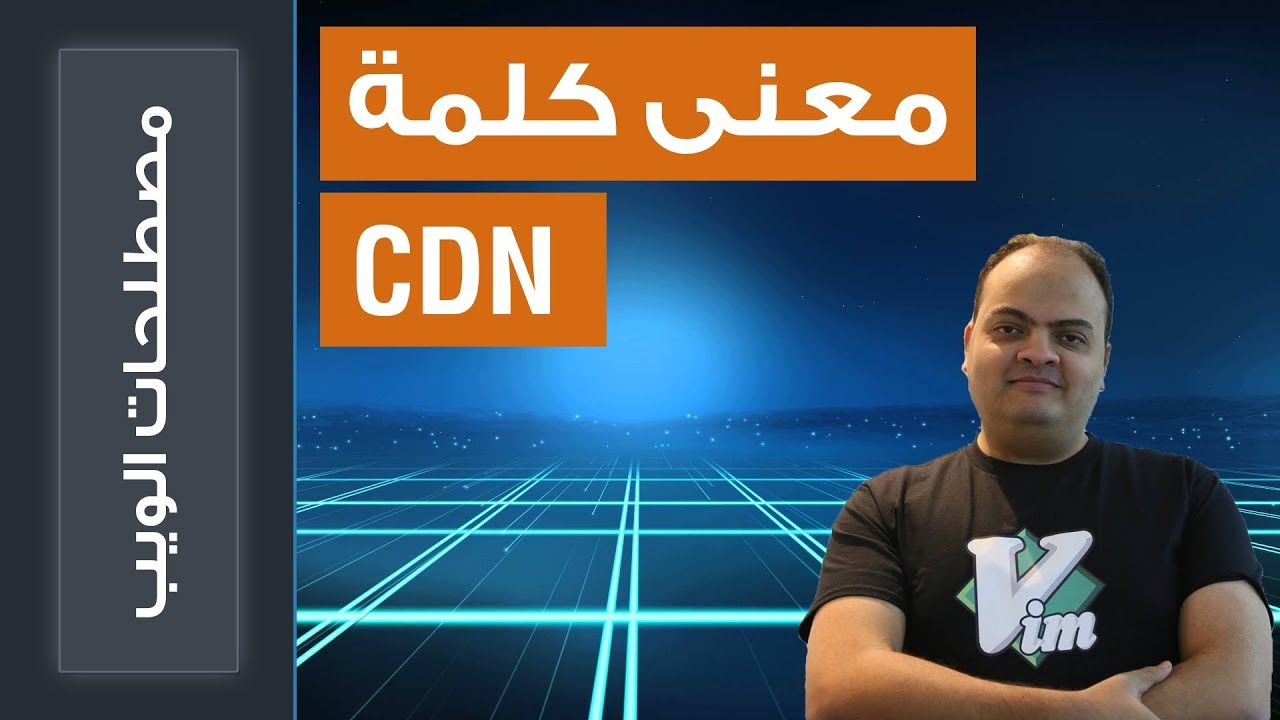 كل ما تريد معرفته عن كلمة CDN وكيف تستخدم هذه الخدمة
