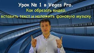 Урок № 1 в Vegas Pro. Как обрезать видео, вставить текст и наложить фоновую музыку