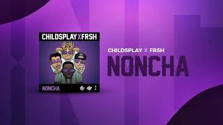 ChildsPlay x Frsh - Noncha