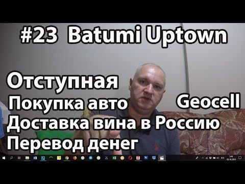 #23. Batumi Uptown. Отступная. Покупка авто. Связь Geocell. Перевод денег. Доставка вина в Россию