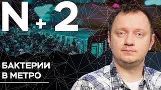 Андрей Коняев объясняет, чем похожи бактерии в метро Москвы и Нью-Йорка // N+2