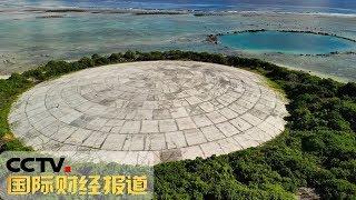 [国际财经报道]热点扫描 马绍尔群岛核辐射水平超切尔诺贝利| CCTV财经