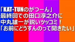 「KAT-TUNのがつーん」最終回での田口淳之介の発言に中丸雄一が鋭いツッ...