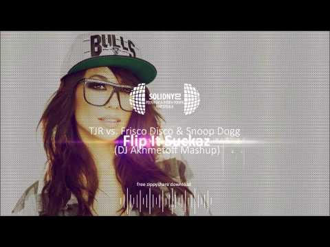 TJR vs. Frisco Disco & Snoop Dogg - Flip It Suckaz (DJ Akhmetoff Mashup) [DOWNLOAD-ZIPPY]