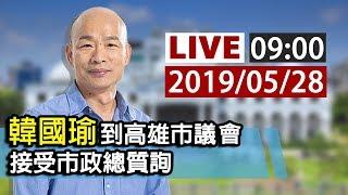 【完整公開】LIVE 韓國瑜到高雄市議會 接受市政總質詢 0528