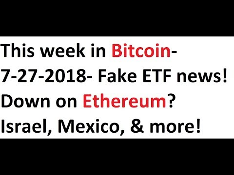 This week in Bitcoin- 7-27-2018- Fake ETF news! Down on Ethereum? Israel & more!