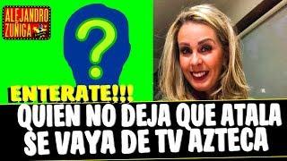 HAY ALGUIEN QUE NO DEJA QUE ATALA SE VAYA DE AZTECA
