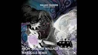 ATOM JUGGLER WALLACE VANBORN (WAXDOLLS REMIX)
