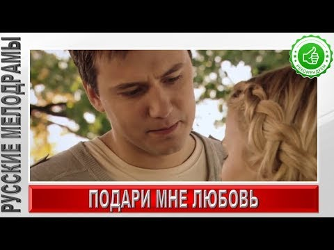 НОВИНКА Подари мне любовь Русские мелодрамы 2018 новинки,