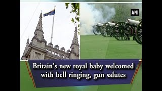 Britain's new royal baby welcomed with bell ringing, gun salutes  - ANI News