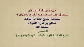 الشيخ صالح الفوزان : هل يمكن رقية المريض بتشغيل جهاز تسجيل فيه آيات من القرآن ؟!