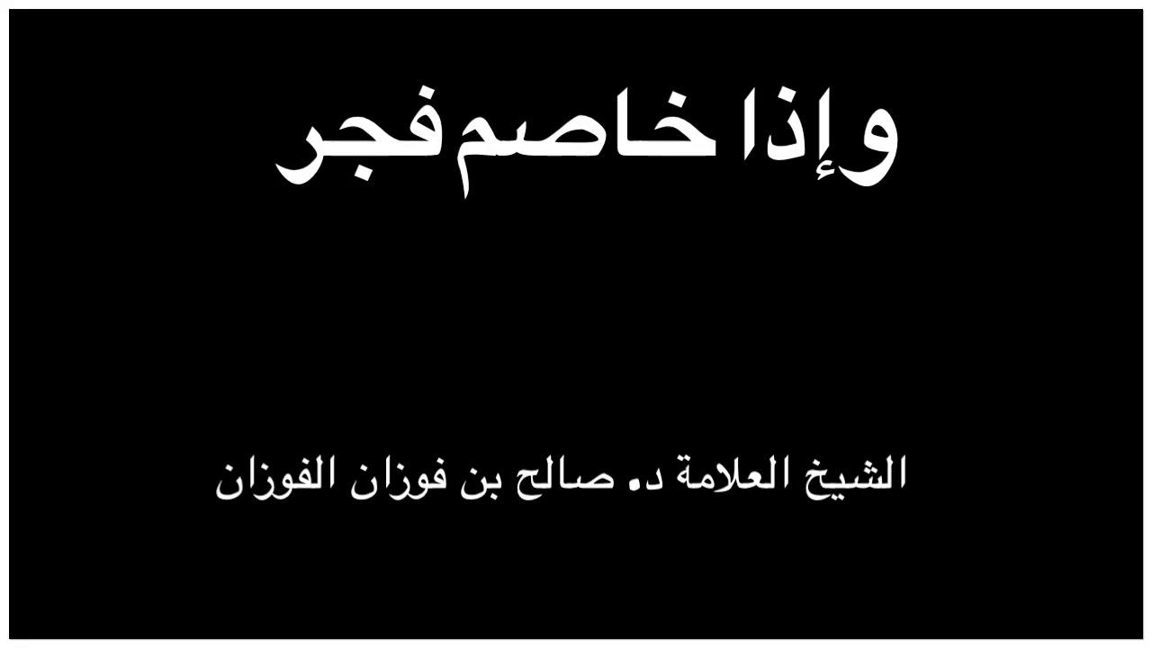 الشيخ د صالح الفوزان معنى وإذا خاصم فجر Youtube