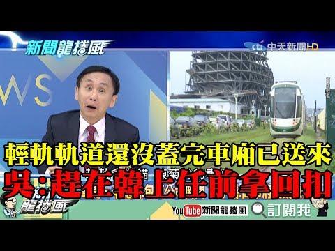 【精彩】輕軌軌道還沒蓋完車廂已送來 吳子嘉爆:趕在韓上任前先拿回扣!
