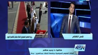 قصر الكلام - وحيد هاشم استاذ العلوم السياسية يحلل زيارة العاهل السعودي الى مصر