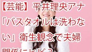 【芸能】平井理央アナ「バスタオルは洗わない」衛生観念で夫婦関係にヒ...