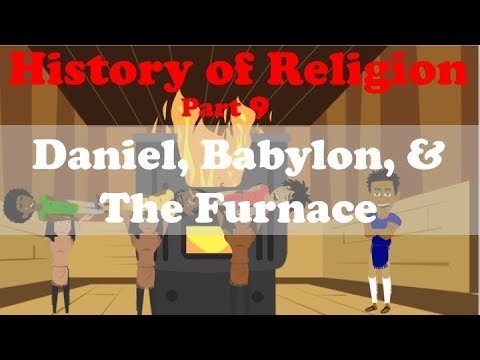 HISTORY OF RELIGION (Part 9): DANIEL, BABYLON, & THE FURNACE