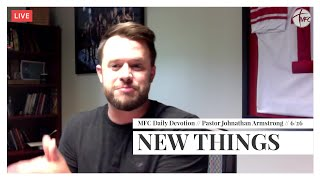 MFC Daily Devotion 6/26 // New Things // Pastor Johnathan Armstrong
