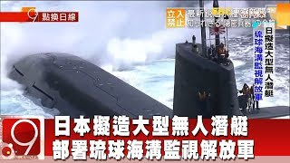 日本擬造大型無人潛艇 部署琉球海溝監視解放軍《9點換日線》2018.11.12