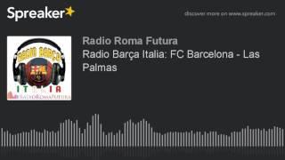 Radio Barça Italia: FC Barcelona - Las Palmas (part 9 di 11) | Associazione Culturale Roma Futura