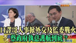 【精彩】口譯哥人事掀外交及監委戰火 蔡政府執意護航到底?