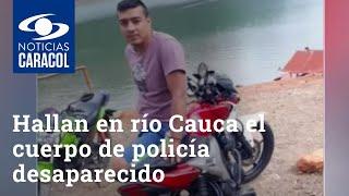 Hallan en río Cauca el cuerpo de policía desaparecido en Cali: presenta múltiples heridas
