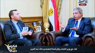 الكرة فى دريم| حوار وزير الرياضة خالد عبد العزيز الجمهور لن يعود للمدرجات هذا الموسم