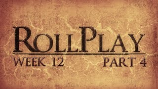 RollPlay Week Twelve - Part 4