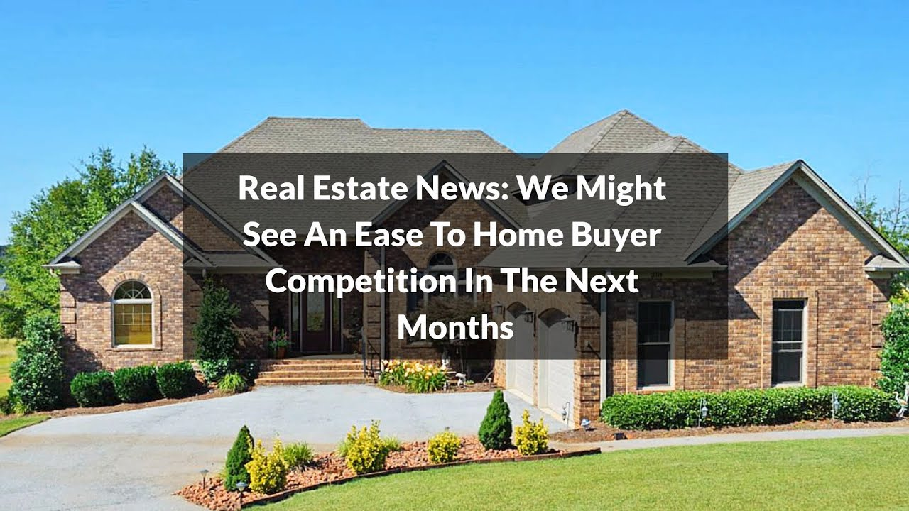 Real Estate News: We Might See An Ease To Home Buyer Competition In The Next Months