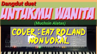 UNTUKMU WANITA - Muchsin Alatas oleh Ea7 Roland tanpa vokal