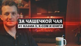 За чашечкой чая - #3 Мафия 3, X-COM и книги [Александр Маньков]
