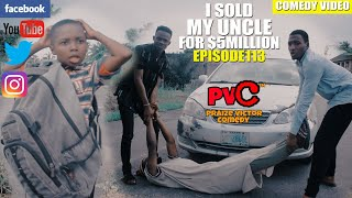 I SOLD MY UNCLE FOR $5 MILLION (episode 113) (PRAIZE VICTOR COMEDY)