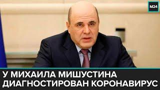 У премьер министра Михаила Мишустина диагностирован коронавирус Москва 24