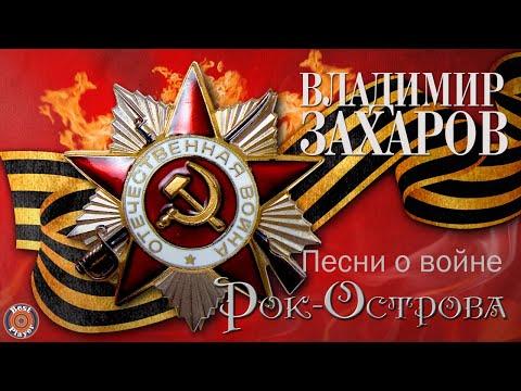 Владимир Захаров (Рок-Острова) - Песни о войне
