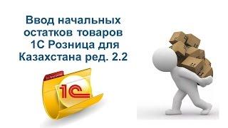 Ввод начальных остатков в 1С Розница для Казахстана ред  2.2