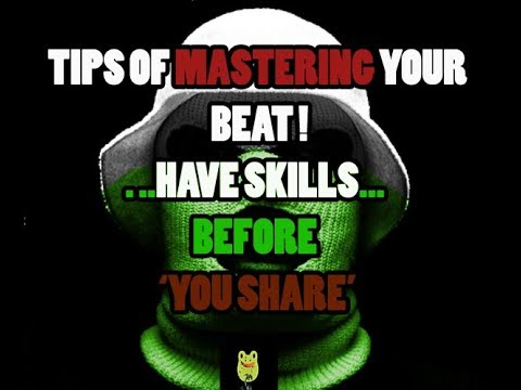TIPS OF MASTERING YOUR BEAT    HAVE SKILLS BEFORE YOU SHARE