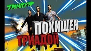TRINITY RP || ПОХИЩЕН ТРИАДОЙ!!