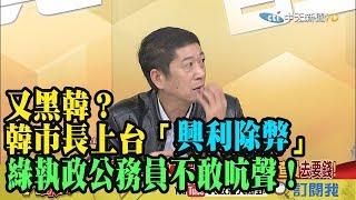 【精彩】又黑韓?韓市長上台「興利除弊」 林國慶:綠執政公務員不敢吭聲!