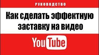 Как сделать эффектную заставку на видео для YouTube