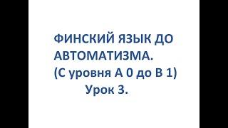 ФИНСКИЙ ЯЗЫК ДО АВТОМАТИЗМА. УРОК 3. УРОКИ ФИНСКОГО ЯЗЫКА.