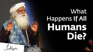 What Will Happen to Earth if all Humans Die? – Sadhguru