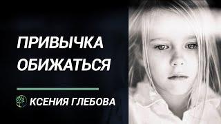 КАК ОБИДА РАЗРУШАЕТ Как перестать обижаться и чувствовать себя хорошо Ксения Глебова.