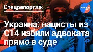 Украина: нацисты из С14 избили адвоката прямо в суде. Полиция не вмешивалась