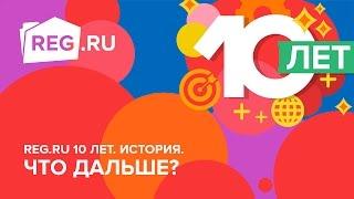 REG.RU 10 лет. История. Что дальше?