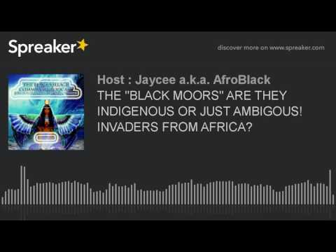 """THE """"BLACK MOORS"""" ARE THEY INDIGENOUS OR JUST AMBIGOUS! INVADERS FROM AFRICA?"""