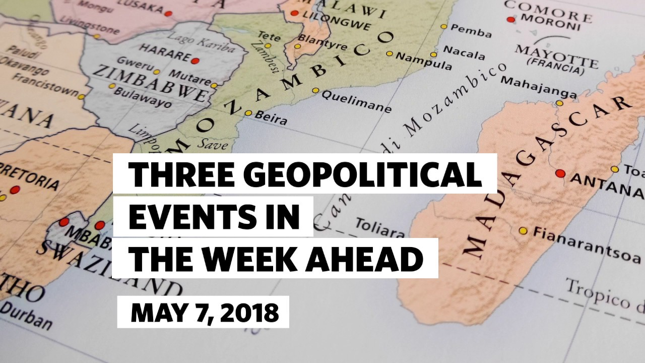 Three Geopolitical Events in the Week Ahead • May 7, 2018